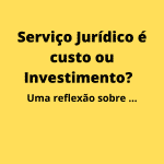 Serviço Jurídico é custo ou Investimento? Uma reflexão sobre a importância do seu gerenciamento no dia-a-dia empresarial